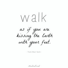 Walk as if you are kissing the Earth with your feet. #positive #quotes