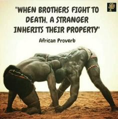 """When brothers fight to death. A stranger inherits their property"" - African Proverb"