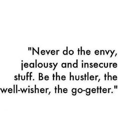 Never do the envy, jealousy and insecure stuff. Be the Hustler, the well-wisher, the go- getter