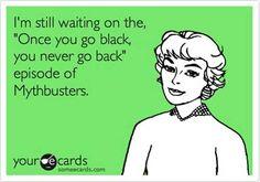 Yesssss!!!! Bwahahaha! Mythbusters. Black.