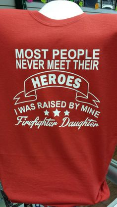 Most People Never Meet Their HEROS I was raised by mine. Firefighter Daughter firemen firemans