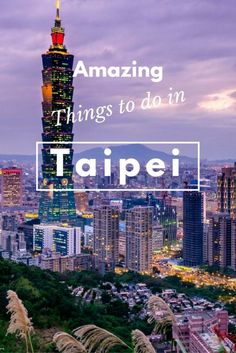 Amazing Things to do in Taipei, Taiwan.