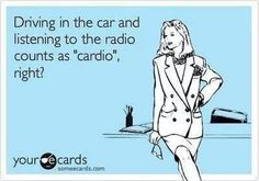 """""""Driving in the car and listening to the radio counts as """"cardio,"""" right?"""""""
