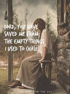 Lord, You have saved me from the empty things I used to chase.