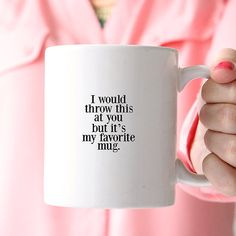 I would throw this at you but it's my favorite mug. Best funny sarcastic mug, evahhhhh!