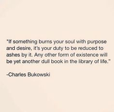 Charles Bukowski-I could have easily written this....ah us passionate/intense people.