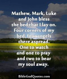 ✞ ✟ BibleGodQuotes.com ✟ ✞  Mathew, Mark, Luke and John bless the bed that I lay on. Four corners of my bed, four angels there aspread. One to watch and one to pray and two to bear my soul away.