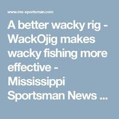 A better wacky rig - WackOjig makes wacky fishing more effective  - Mississippi Sportsman News Breaker, STATE_ABBR