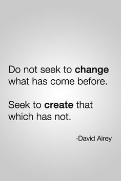 """""""Do not seek to change what has come before. Seek to create that which has not."""""""