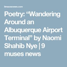 """Poetry: """"Wandering Around an Albuquerque Airport Terminal"""" by Naomi Shahib Nye    9 muses news"""