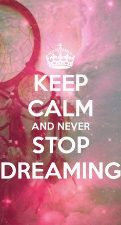 Keep Calm And Never Stop Dreaming