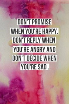 Dont promise when you're happy.Dont reply when you're angry and dont decide when you're sad