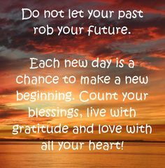 Don't let your past rob your future! Jesus Has Washed ALL Of The Past Away,You Can NOW Go FOWARD!!! Leave The Past Were It Is,,IN THE PAST!!!