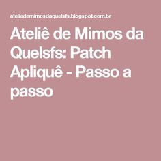 Ateliê de Mimos da Quelsfs: Patch Apliquê - Passo a passo
