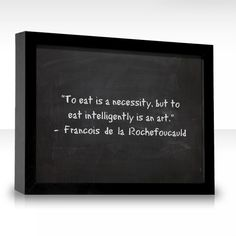 """To eat is a necessity, but to eat intelligently is an art.""""― Francois La Rochefoucauld #quote"""
