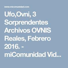 Ufo,Ovni, 3 Sorprendentes Archivos OVNIS Reales, Febrero 2016. - miComunidad Videos