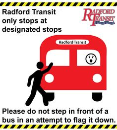 Please do not step out in front of any bus in an attempt to flag it down. Radford Transit only stops at designated bus stops. Stepping out in front of a moving bus in an attempt to flag it down creates a safety risk for pedestrians, passengers, and other vehicles on the road. Do the right thing for yourself and your community, catch the bus at designated bus stops.