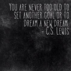 You are never too old to set another goal or to dream a new dream. - C.S. Lewis