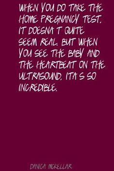 ((Soo true... I didn't quite believe it this time til I went to the doctor's and heard the heartbeat and got my ultrasound for my due date!!))