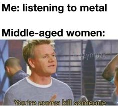 Me: listening to metalMiddle-aged women:You're gonna kill someone...