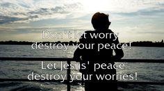Don't let worry destroy your peace! Let Jesus' peace destroy your worries!