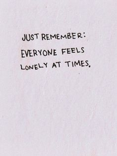 lonely. we all do at times.