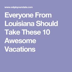 Everyone From Louisiana Should Take These 10 Awesome Vacations