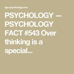PSYCHOLOGY — PSYCHOLOGY FACT #543 Over thinking is a special...