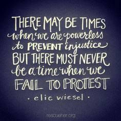 """Elie Wiesel quote: """"There may be times when we are powerless to prevent injustice but there must never be a time when we fail to protest. Great Quotes, Quotes To Live By, Me Quotes, Inspirational Quotes, Motivational, Funny Quotes, The Words, Cool Words, Injustice Quotes"""