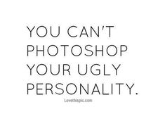 You can't photoshop your ugly personality quotes quote funny quotes quotes and sayings image quotes picture quotes