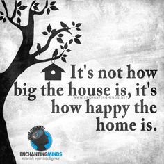 It's not how big the house is, it's how happy the home is. —Anonymous