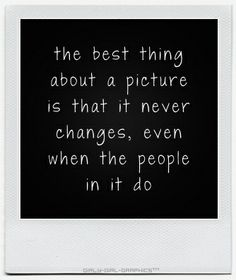 The best thing about a picture, is that it never changes even when the people in it do.