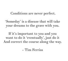 Conditions are never perfect. 'Someday' is a disease that will take your dreams to the grave with you. If it's important to you and you want to do it 'eventually', just do it and correct the course along the way.