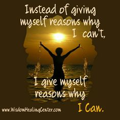Instead of giving myself reasons why I can't, I give myself reasons why I can.   #wisdomhealingcenter