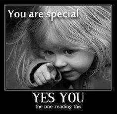 You are special.  YES YOU ...the one reading this