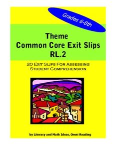 Common Core Theme Exit Slips.  These exit slips cover many of the themes that are common to middle school literature but can be easily used at other grade levels.  This is a quick and convenient way to cover the Common Core Standards and help students understand the gist of the texts they read.