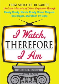 I Watch, Therefore I Am: From Socrates to Sartre, the Great Mysteries of Life as Explained Through Howdy Doody, Marcia Brady, Homer Simpson, Don Draper, and other TV Icons on Scribd
