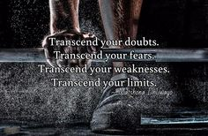 Transcend your doubts. Transcend your fears. Transcend your weaknesses. Transcend your limits.  / ~ Matshona Dhliwayo
