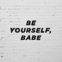 be yourself, babe.
