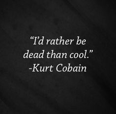 Kurt Cobain quote, i agree