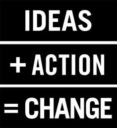 Ideas plus action equal change.