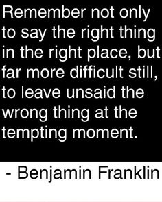 """Remember not only to say the right thing in the right place, but for more difficult still, to leave unsaid the wrong thing at the tempting moment."" -Benjamin Franklin"
