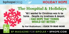 """The Hospital & Holidays. """"All I wanted for Christmas was to be home... Despite my loneliness & despair, I had hope that things would get better."""". Click the link to continue reading Karl's blog post- http://www.bphope.com/Item.aspx/1267"""