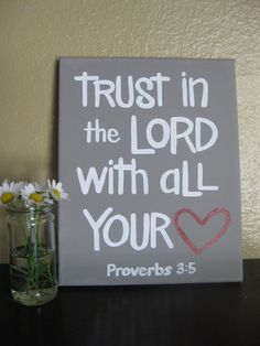 """Trust in the Lord with all your heart and lean not on your own understanding. In all your ways acknowledge Him and He will make your paths straight."" Proverbs 3:5-6"