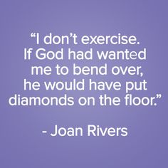 """I don't exercise. If God had wanted me to bend over, he would have put diamonds on the floor."" Joan Rivers 19 Unapologetic One-Liners from Joan Rivers"