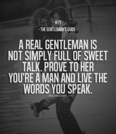 A real gentleman is not simply full of sweet talk. Prove to her you're a man and love the words you speak.