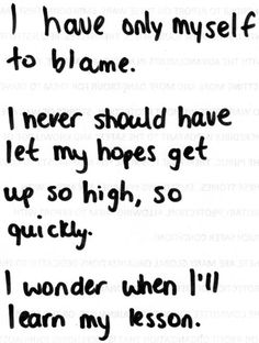 i have only myself to blame. i never should have left my hopes get up so high, so quickly. i wonder when i'll learn my lesson Life Quotes Love, Sad Quotes, Quotes To Live By, Inspirational Quotes, Qoutes, Simple Quotes, Status Quotes, Hurt Quotes, Daily Quotes