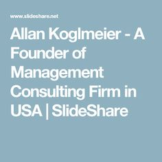Allan Koglmeier - A Founder of Management Consulting Firm in USA   SlideShare