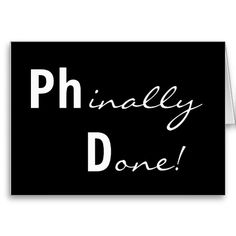 I will be able to fund my own education to Phinally Done! Ph.D. Graduate!!!