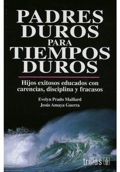 PADRES DUROS PARA TIEMPOS DUROS: HIJOS EXITOSOS EDUCADOS CON CARENCIA, DISCIPLINA Y FRACASOS